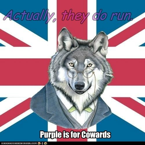 Actually, they do run. Purple is for Cowards