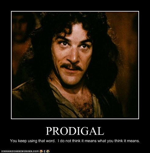 PRODIGAL You keep using that word. I do not think it means what you think it means.