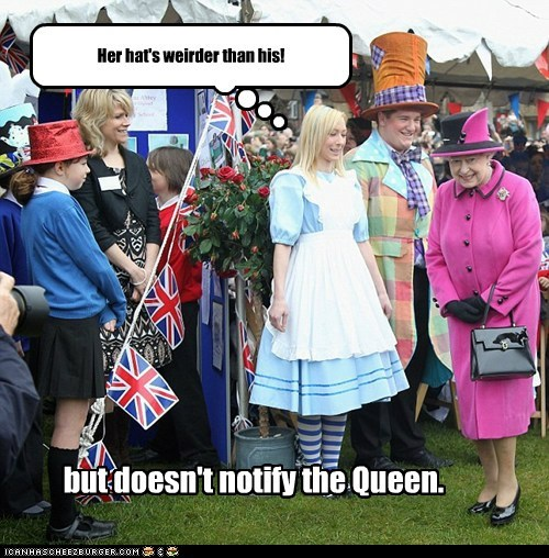 Her hat's weirder than his! but doesn't notify the Queen.