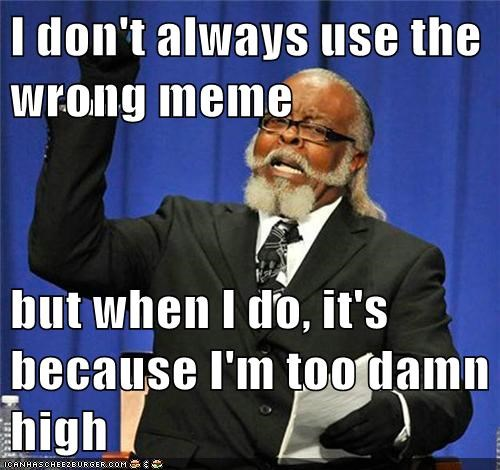I don't always use the wrong meme but when I do, it's because I'm too damn high