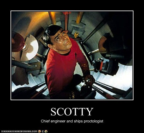 SCOTTY Chief engineer and ships proctologist