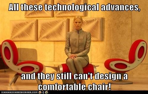 All these technological advances, and they still can't design a comfortable chair!