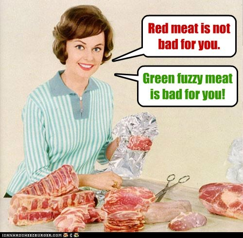 Red meat is not bad for you. Green fuzzy meat is bad for you!