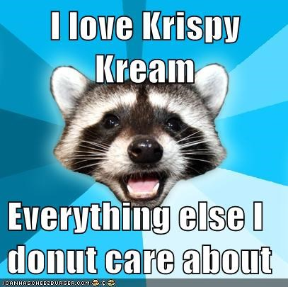 I love Krispy Kream  Everything else I donut care about