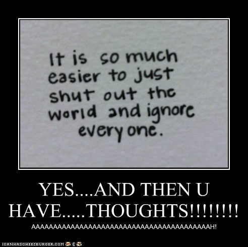 YES....AND THEN U HAVE.....THOUGHTS!!!!!!!! AAAAAAAAAAAAAAAAAAAAAAAAAAAAAAAAAAAAAAAAAH!