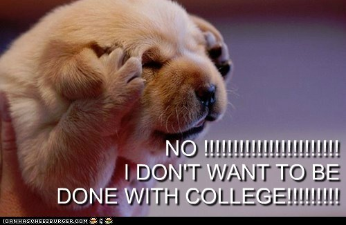NO !!!!!!!!!!!!!!!!!!!!!!! I DON'T WANT TO BE DONE WITH COLLEGE!!!!!!!!!