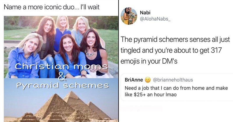 funny pyramid scheme memes | Person - Name more iconic duo wait Christian moms Pyramid schemes @Deuteronomemes. | Person - Nabi @AlohaNabs_ pyramid schemers senses all just tingled and about get 317 emojis DM's BriAnne @brianneholthaus Need job can do home and make like $25+ an hour Imao 6/27/18, 12:29 PM