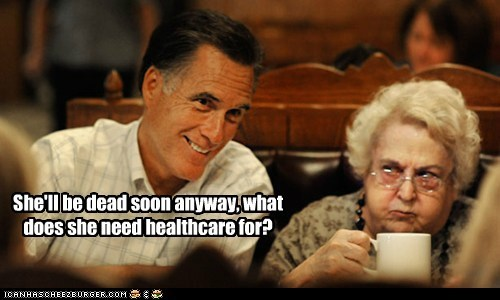 She'll be dead soon anyway, what does she need healthcare for?