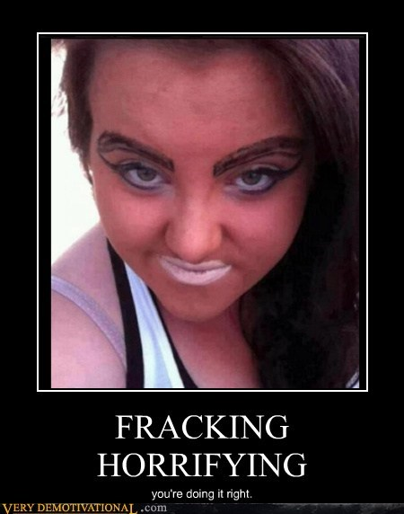 FRACKING HORRIFYING you're doing it right.