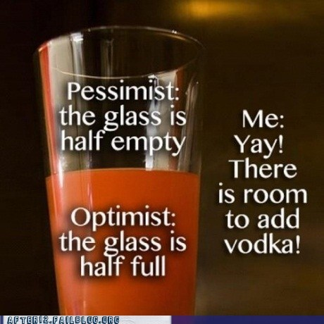 after 12,glass half empty,glass half full,g rated,half empty,half full,optimism,optimist,pessimism,pessimist,realism,realist,vodka
