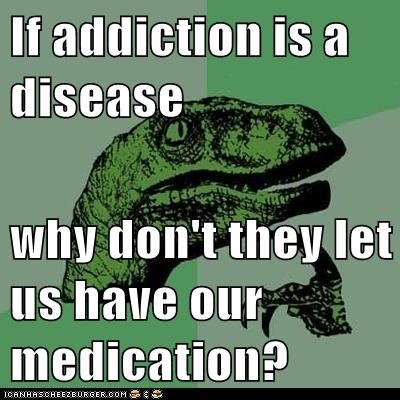 addiction,addicts,diseases,medication,Memes,philosoraptor