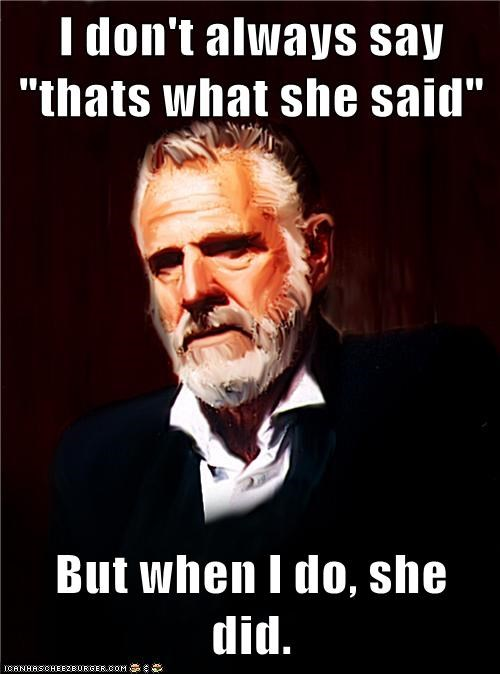 giggity,sexytimes,thats what she said,the most interesting man in the world