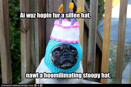 Ai wuz hopin fur a sillee hat, nawt a hoomilimating stoopy hat.