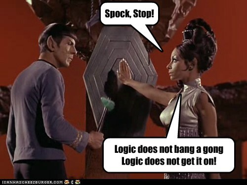 Spock, Stop! Logic does not bang a gong Logic does not get it on!