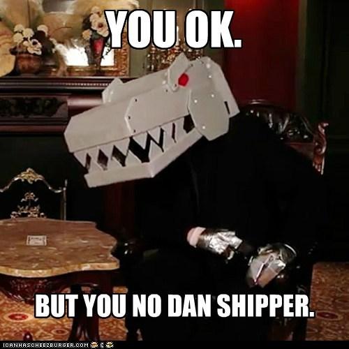 YOU OK. BUT YOU NO DAN SHIPPER.