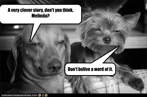 A very clever story, don't you think, Melinda? Don't belive a word of it.