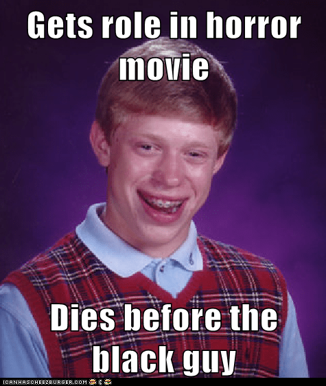 Gets role in horror movie  Dies before the black guy