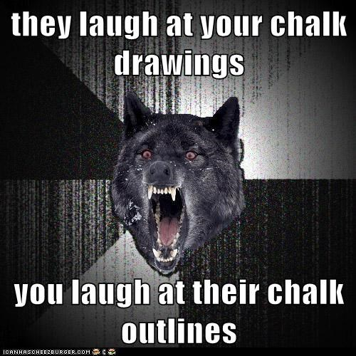 they laugh at your chalk drawings  you laugh at their chalk outlines