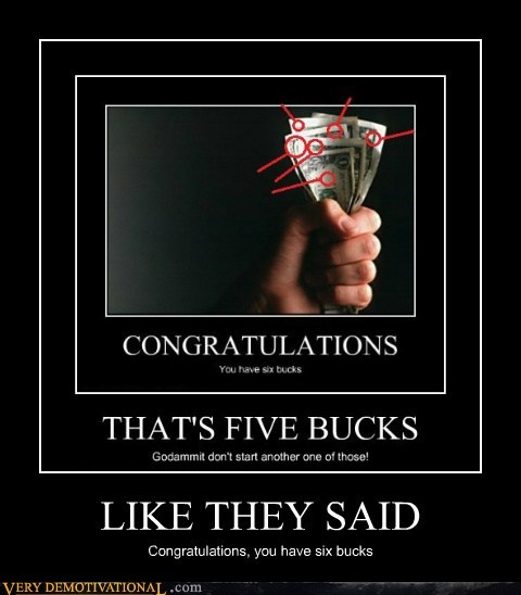 LIKE THEY SAID Congratulations, you have six bucks