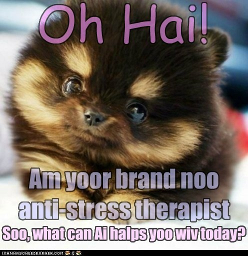 Awww, squeeeee *coughs* Um, er, I forget... Oh Hai! Am yoor brand noo anti-stress therapist Soo, what can Ai halps yoo wiv today?