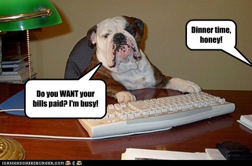 Dinner time, honey! Do you WANT your bills paid? I'm busy!
