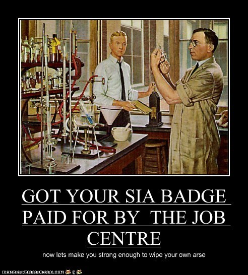 GOT YOUR SIA BADGE PAID FOR BY THE JOB CENTRE now lets make you strong enough to wipe your own arse