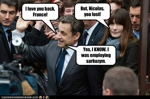 I love you back, France! But, Nicolas, you lost! Yes, I KNOW. I was employing sarkozym.