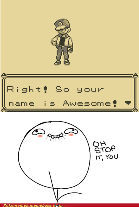 awesome,dumb but funny,flattery,gameplay,lol,professor oak