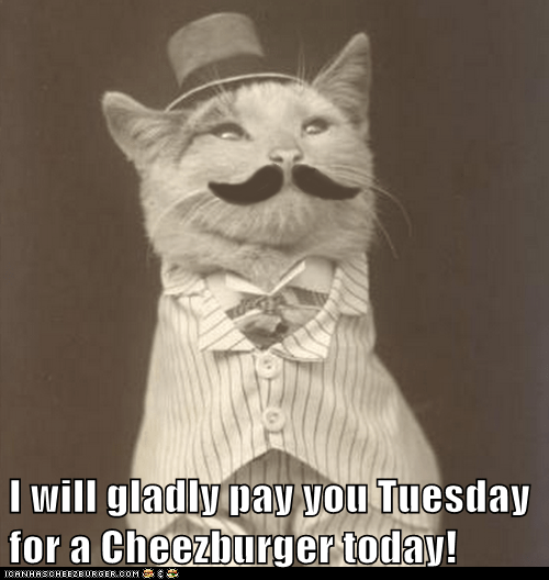 I will gladly pay you Tuesday for a Cheezburger today!