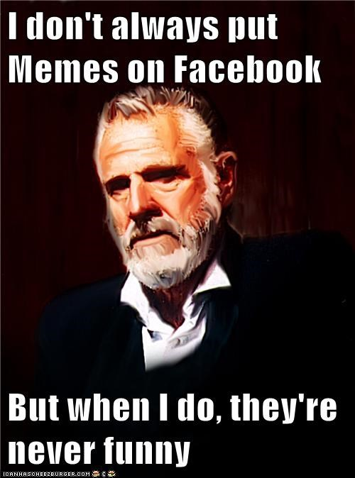i don't always put memes on facebook but when i do, they're never