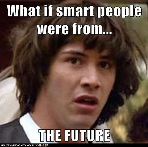 What If Smart People Were From The Future Memebase Funny Memes