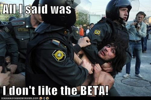 All I said was  I don't like the BETA!