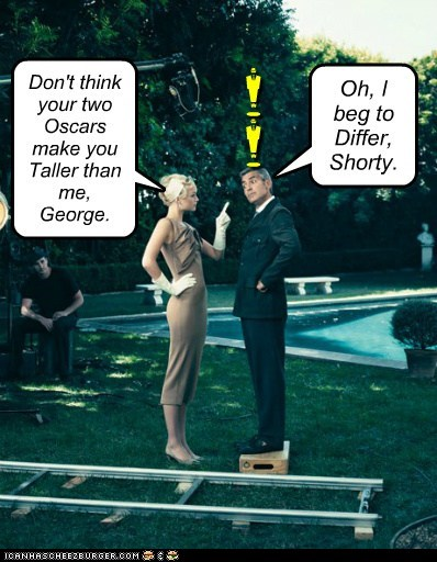 m m Don't think your two Oscars make you Taller than me, George. Oh, I beg to Differ, Shorty.