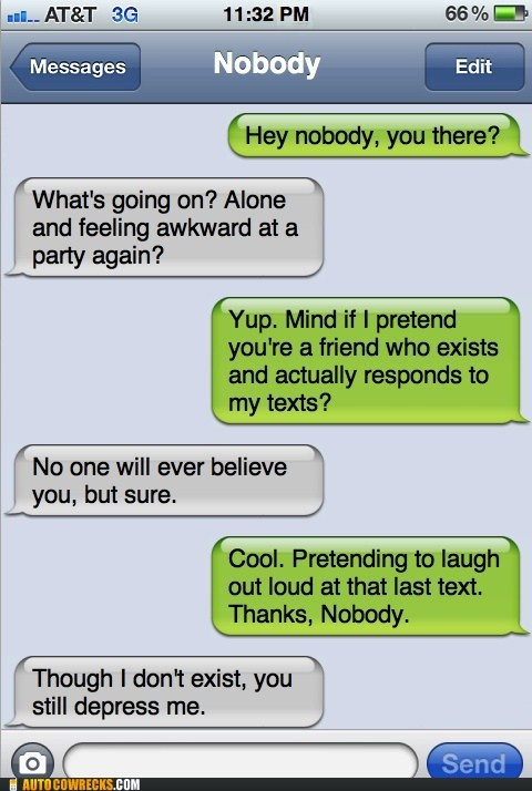 Awkward,fake texting,forever alone,nobody