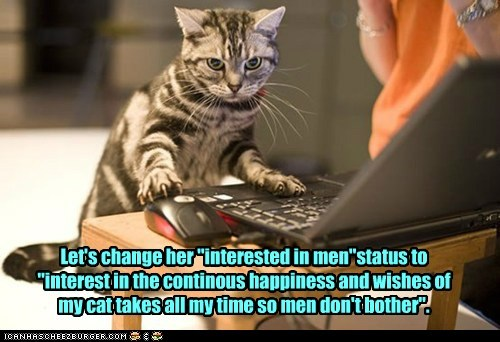 "Let's change her ""interested in men""status to ""interest in the continous happiness and wishes of my cat takes all my time so men don't bother""."
