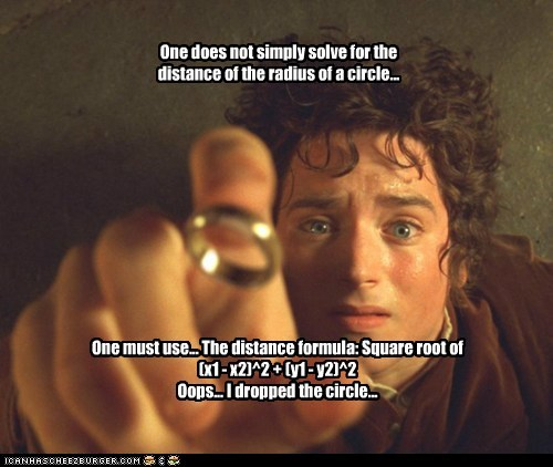 One does not simply solve for the distance of the radius of a circle... One must use... The distance formula: Square root of (x1 - x2)^2 + (y1 - y2)^2 Oops... I dropped the circle...