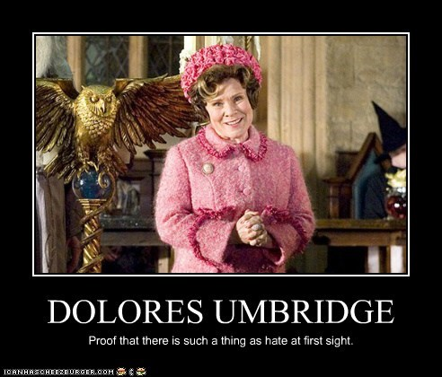 DOLORES UMBRIDGE Proof that there is such a thing as hate at first sight.