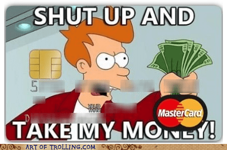 credit card,fry,shoppers beware,shut up and take my money