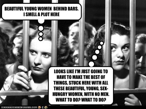 BEAUTIFUL YOUNG WOMEN BEHIND BARS. I SMELL A PLOT HERE LOOKS LIKE I'M JUST GOING TO HAVE TO MAKE THE BEST OF THINGS, STUCK HERE WITH ALL THESE BEAUTIFUL, YOUNG, SEX-HUNGRY WOMEN, WITH NO MEN. WHAT TO DO? WHAT TO DO?