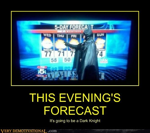THIS EVENING'S FORECAST It's going to be a Dark Knight