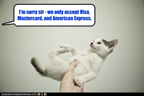 I'm sorry sir - we only accept Visa, Mastercard, and American Express.