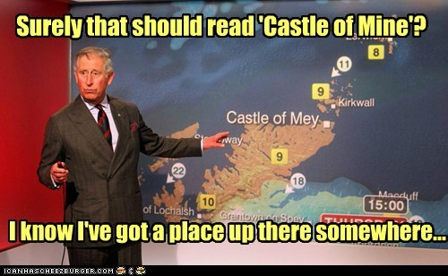 Surely that should read 'Castle of Mine'? I know I've got a place up there somewhere...