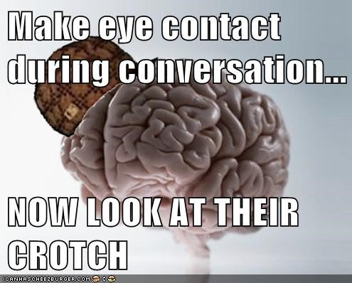 conversation,crotch,eye contact,scumbag brain