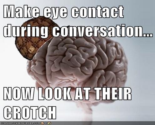 conversation crotch eye contact scumbag brain - 6220737792
