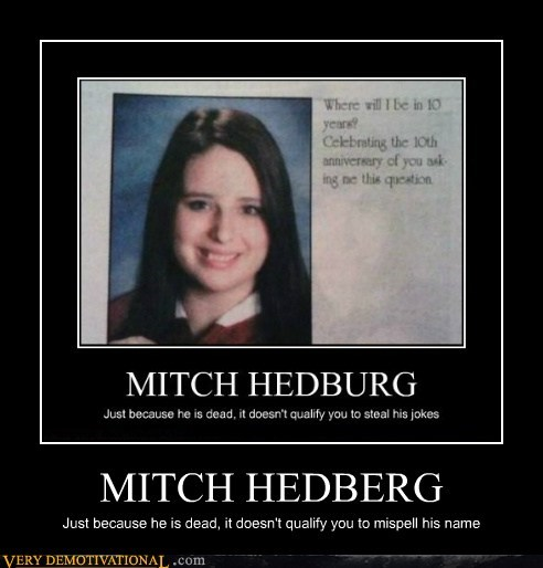 MITCH HEDBERG Just because he is dead, it doesn't qualify you to mispell his name