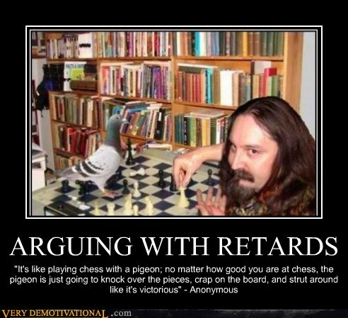 "ARGUING WITH RETARDS ""It's like playing chess with a pigeon; no matter how good you are at chess, the pigeon is just going to knock over the pieces, crap on the board, and strut around like it's victorious"" - Anonymous"