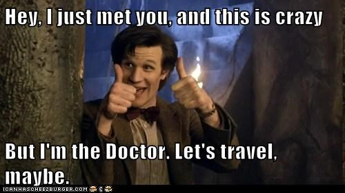 Hey, I just met you, and this is crazy But I'm the Doctor. Let's travel, maybe.