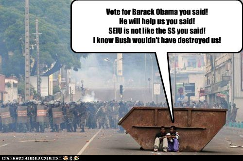 Vote for Barack Obama you said! He will help us you said! SEIU is not like the SS you said! I know Bush wouldn't have destroyed us!