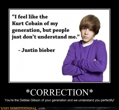*CORRECTION* You're the Debbie Gibson of your generation and we understand you perfectlly!