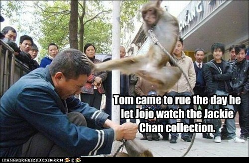 Tom came to rue the day he let Jojo watch the Jackie Chan collection.